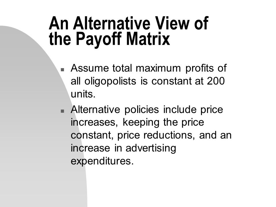 An Alternative View of the Payoff Matrix n Assume total maximum profits of all oligopolists is constant at 200 units.
