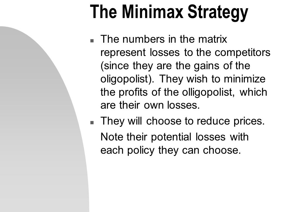 The Minimax Strategy n The numbers in the matrix represent losses to the competitors (since they are the gains of the oligopolist). They wish to minim