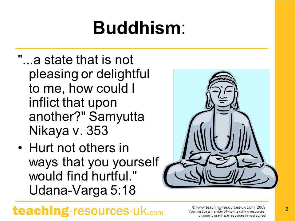 © www.teaching-resources-uk.com 2009 You must be a member of www.teaching-resources- uk.com to use these resources in your school 2 Buddhism: ...a state that is not pleasing or delightful to me, how could I inflict that upon another? Samyutta Nikaya v.