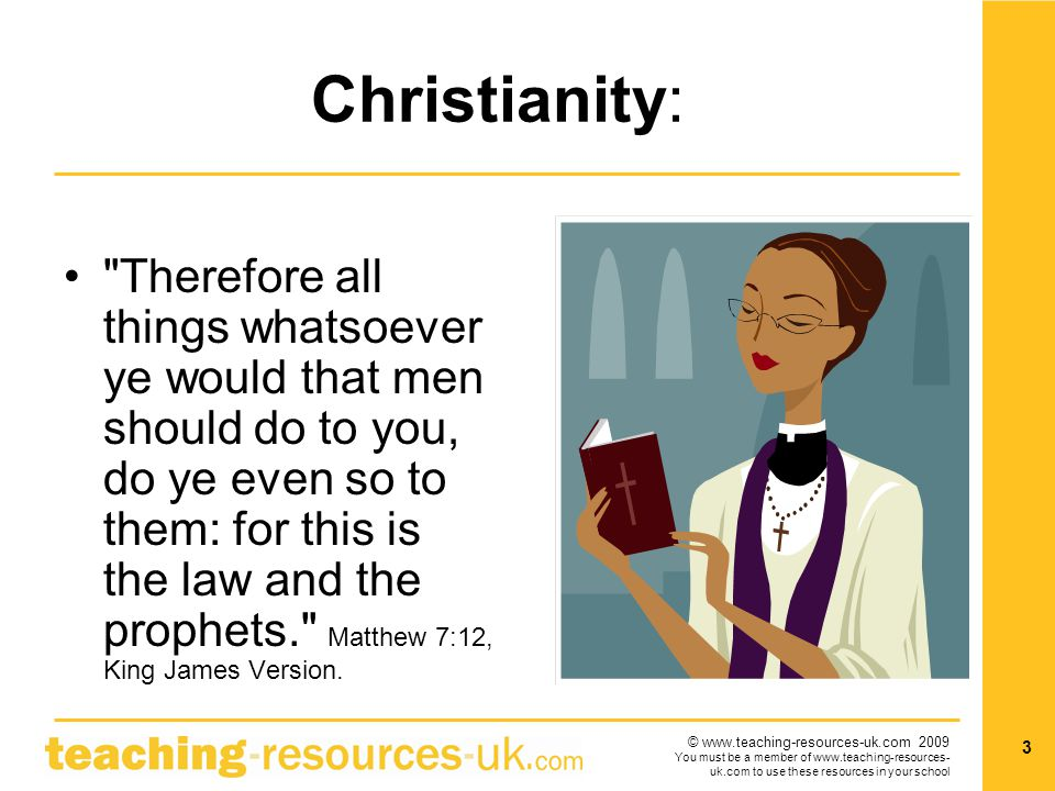 © www.teaching-resources-uk.com 2009 You must be a member of www.teaching-resources- uk.com to use these resources in your school 3 Christianity: Therefore all things whatsoever ye would that men should do to you, do ye even so to them: for this is the law and the prophets. Matthew 7:12, King James Version.