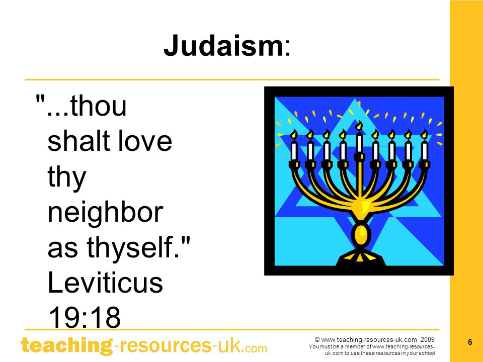 © www.teaching-resources-uk.com 2009 You must be a member of www.teaching-resources- uk.com to use these resources in your school 6 Judaism: ...thou shalt love thy neighbor as thyself. Leviticus 19:18