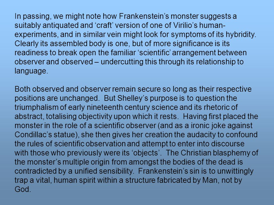 In passing, we might note how Frankenstein's monster suggests a suitably antiquated and 'craft' version of one of Virilio's human- experiments, and in similar vein might look for symptoms of its hybridity.