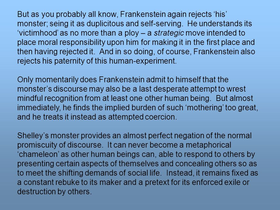 But as you probably all know, Frankenstein again rejects 'his' monster; seing it as duplicitous and self-serving. He understands its 'victimhood' as n