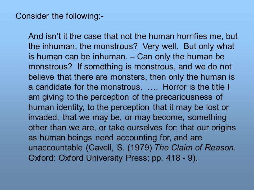 Consider the following:- And isn't it the case that not the human horrifies me, but the inhuman, the monstrous.
