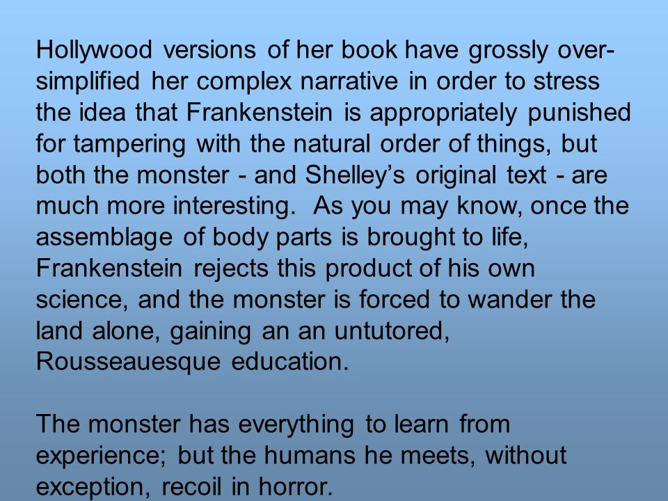 Hollywood versions of her book have grossly over- simplified her complex narrative in order to stress the idea that Frankenstein is appropriately punished for tampering with the natural order of things, but both the monster - and Shelley's original text - are much more interesting.
