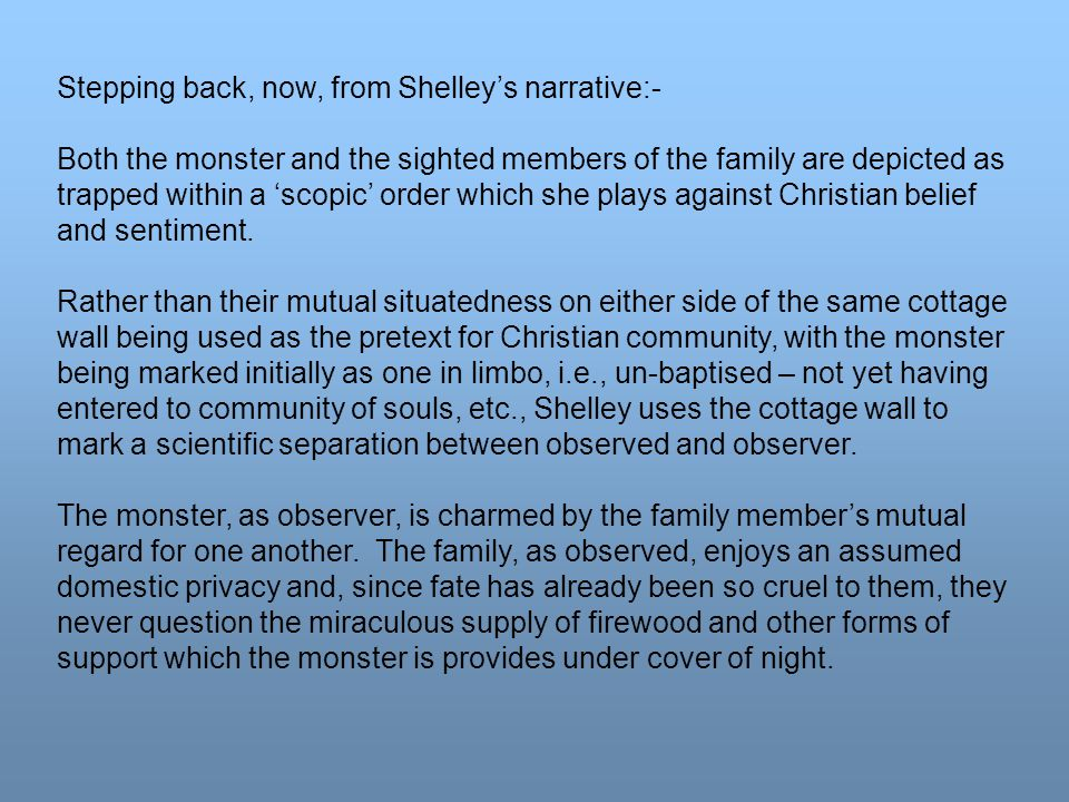 Stepping back, now, from Shelley's narrative:- Both the monster and the sighted members of the family are depicted as trapped within a 'scopic' order