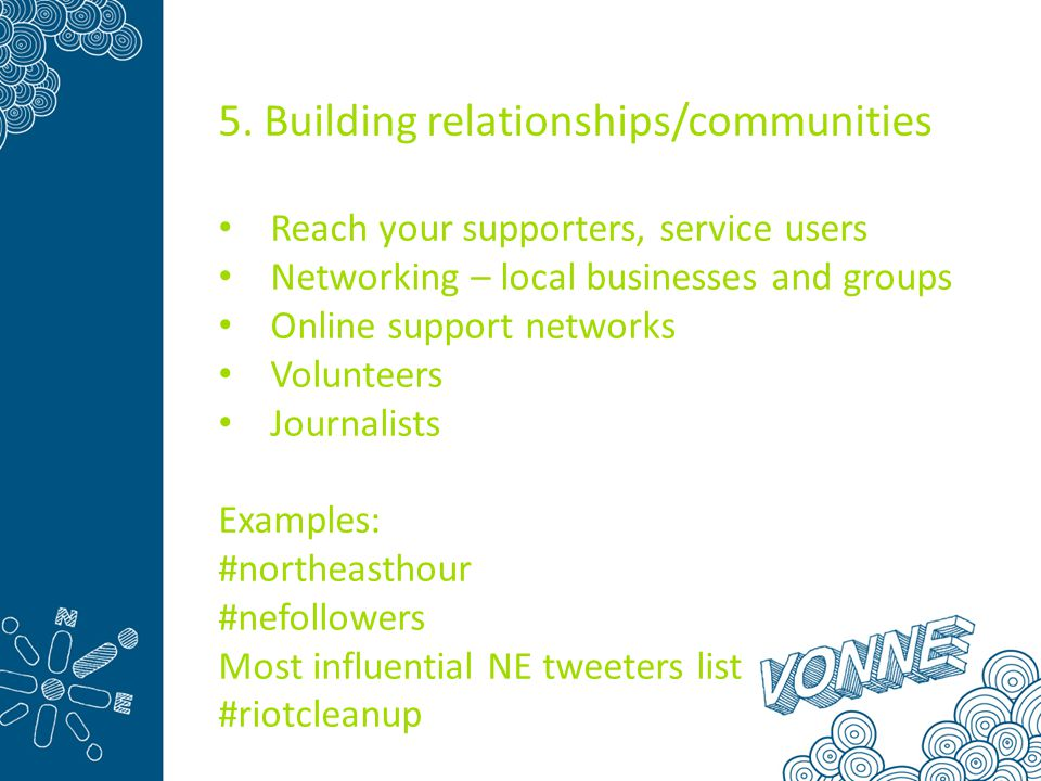 5. Building relationships/communities Reach your supporters, service users Networking – local businesses and groups Online support networks Volunteers