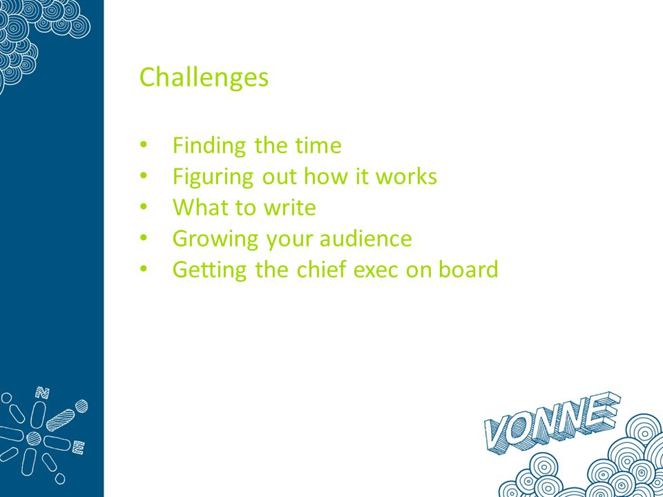 Challenges Finding the time Figuring out how it works What to write Growing your audience Getting the chief exec on board