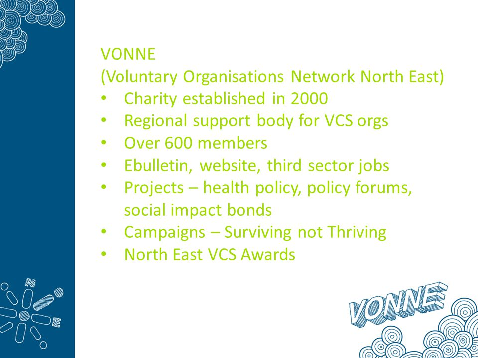 VONNE (Voluntary Organisations Network North East) Charity established in 2000 Regional support body for VCS orgs Over 600 members Ebulletin, website, third sector jobs Projects – health policy, policy forums, social impact bonds Campaigns – Surviving not Thriving North East VCS Awards