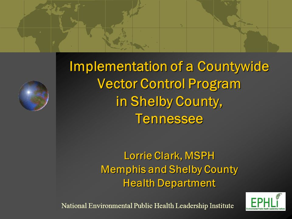 Implementation of a Countywide Vector Control Program in Shelby County, Tennessee Lorrie Clark, MSPH Memphis and Shelby County Health Department National Environmental Public Health Leadership Institute