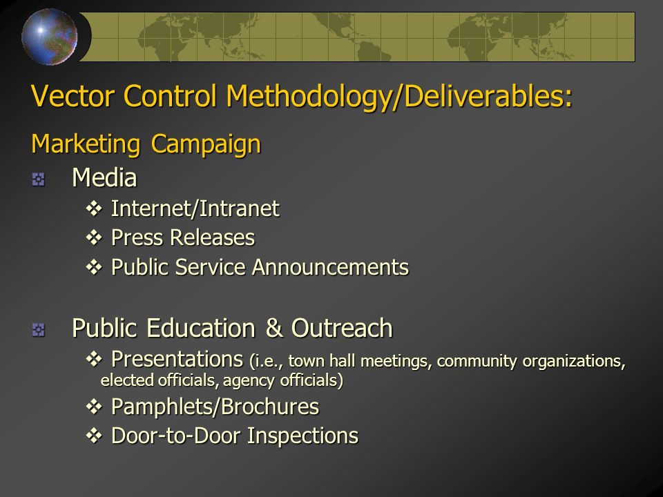 Vector Control Methodology/Deliverables: Marketing Campaign Media  Internet/Intranet  Press Releases  Public Service Announcements Public Education & Outreach  Presentations (i.e., town hall meetings, community organizations, elected officials, agency officials)  Pamphlets/Brochures  Door-to-Door Inspections
