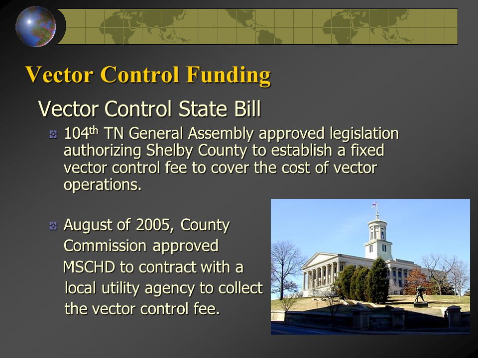 Vector Control Funding Vector Control State Bill Vector Control State Bill 104 th TN General Assembly approved legislation authorizing Shelby County to establish a fixed vector control fee to cover the cost of vector operations.