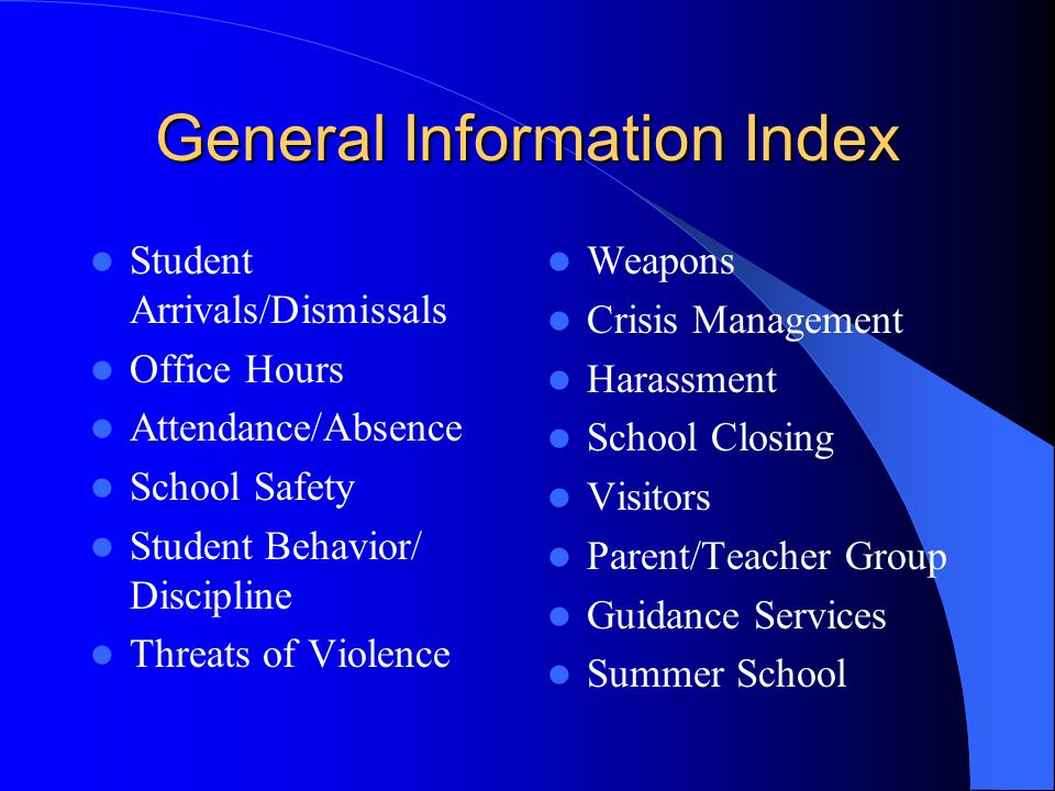 General Information Index Student Arrivals/Dismissals Office Hours Attendance/Absence School Safety Student Behavior/ Discipline Threats of Violence Weapons Crisis Management Harassment School Closing Visitors Parent/Teacher Group Guidance Services Summer School
