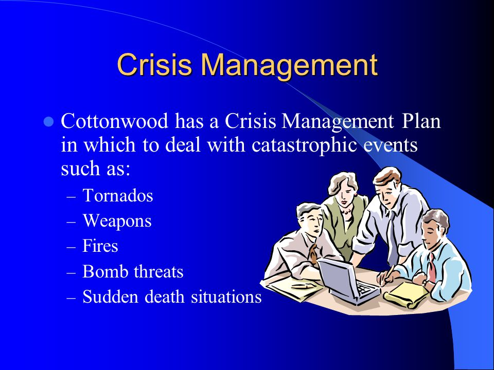Crisis Management Cottonwood has a Crisis Management Plan in which to deal with catastrophic events such as: – Tornados – Weapons – Fires – Bomb threats – Sudden death situations