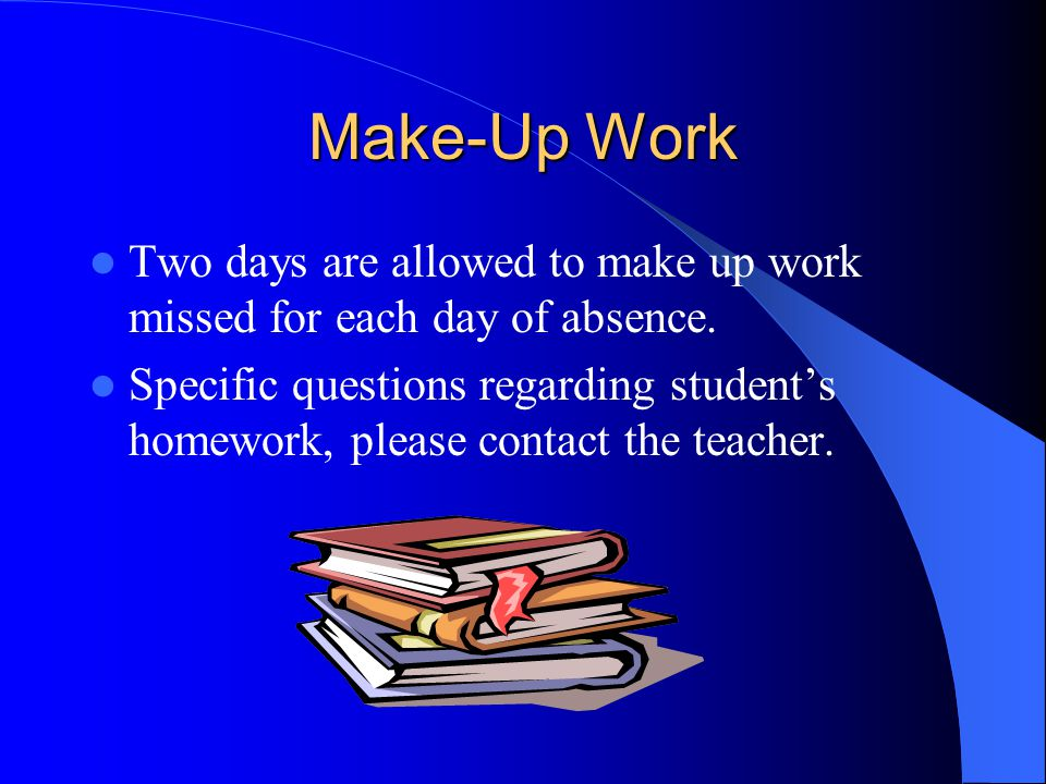 Make-Up Work Two days are allowed to make up work missed for each day of absence.