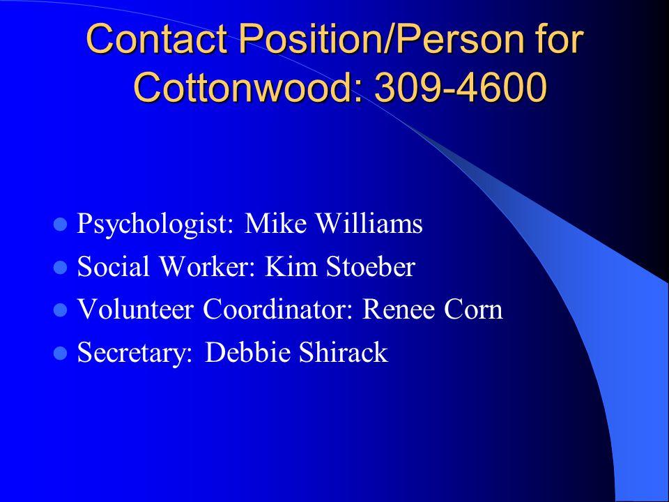 Contact Position/Person for Cottonwood: 309-4600 Contact Position/Person for Cottonwood: 309-4600 Psychologist: Mike Williams Social Worker: Kim Stoeber Volunteer Coordinator: Renee Corn Secretary: Debbie Shirack