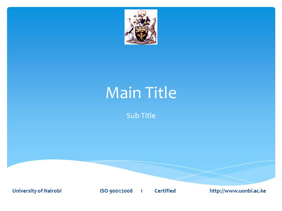 Main Title Sub Title University of Nairobi ISO 9001:2008 1 Certified http://www.uonbi.ac.ke