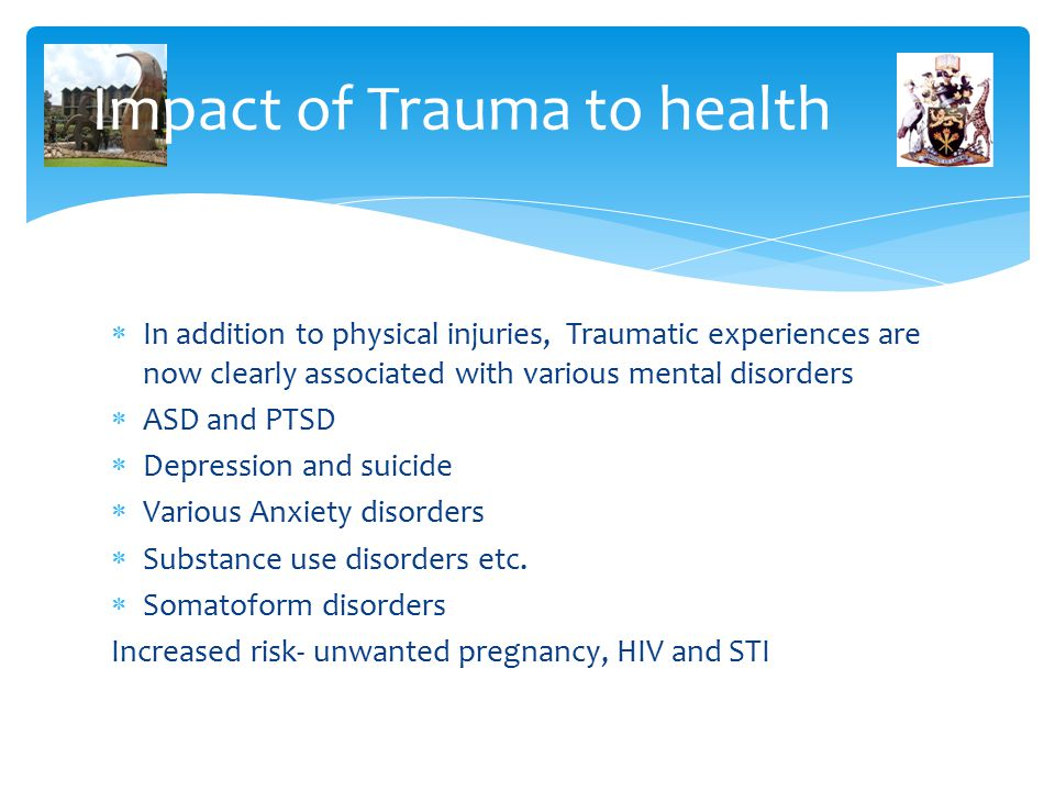 Impact of Trauma to health  In addition to physical injuries, Traumatic experiences are now clearly associated with various mental disorders  ASD and PTSD  Depression and suicide  Various Anxiety disorders  Substance use disorders etc.