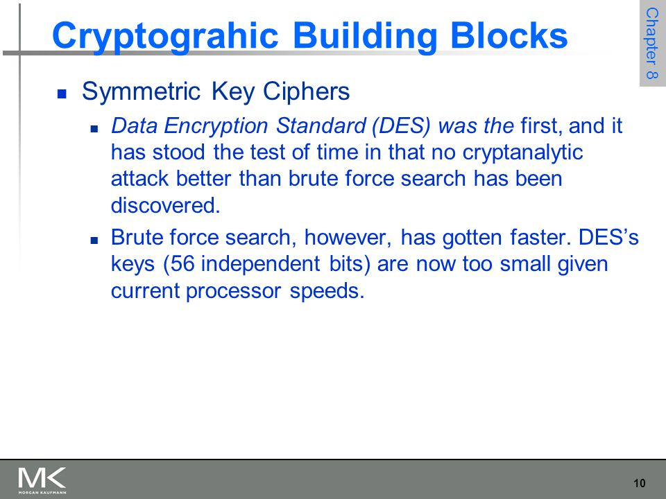 10 Chapter 8 Cryptograhic Building Blocks Symmetric Key Ciphers Data Encryption Standard (DES) was the first, and it has stood the test of time in that no cryptanalytic attack better than brute force search has been discovered.