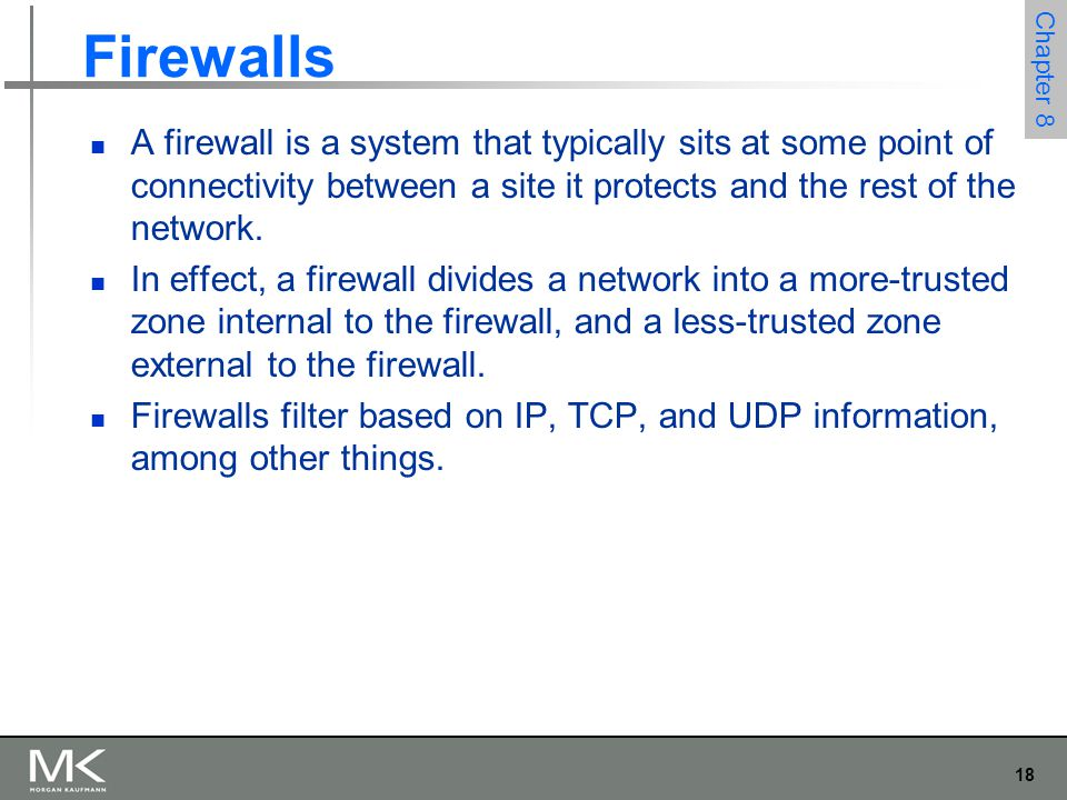 18 Chapter 8 Firewalls A firewall is a system that typically sits at some point of connectivity between a site it protects and the rest of the network.
