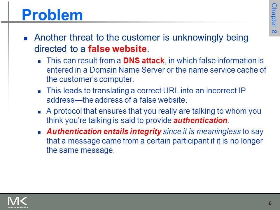 5 Chapter 8 Problem Another threat to the customer is unknowingly being directed to a false website. This can result from a DNS attack, in which false