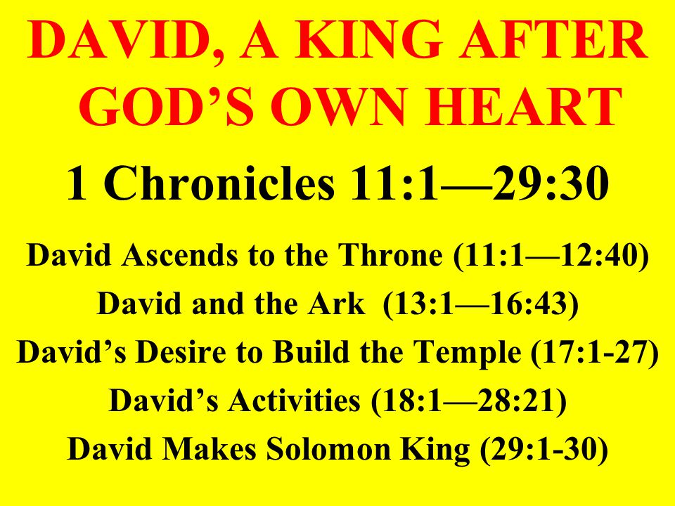 DAVID, A KING AFTER GOD'S OWN HEART 1 Chronicles 11:1—29:30 David Ascends to the Throne (11:1—12:40) David and the Ark (13:1—16:43) David's Desire to Build the Temple (17:1-27) David's Activities (18:1—28:21) David Makes Solomon King (29:1-30)