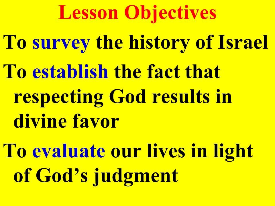 Lesson Objectives To survey the history of Israel To establish the fact that respecting God results in divine favor To evaluate our lives in light of God's judgment