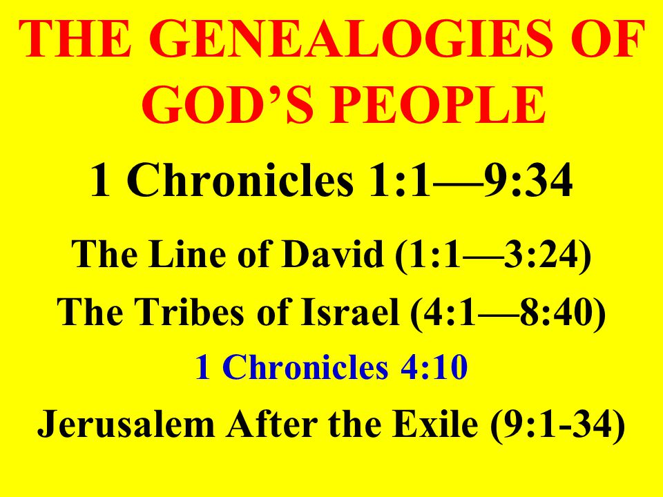 THE GENEALOGIES OF GOD'S PEOPLE 1 Chronicles 1:1—9:34 The Line of David (1:1—3:24) The Tribes of Israel (4:1—8:40) 1 Chronicles 4:10 Jerusalem After the Exile (9:1-34)