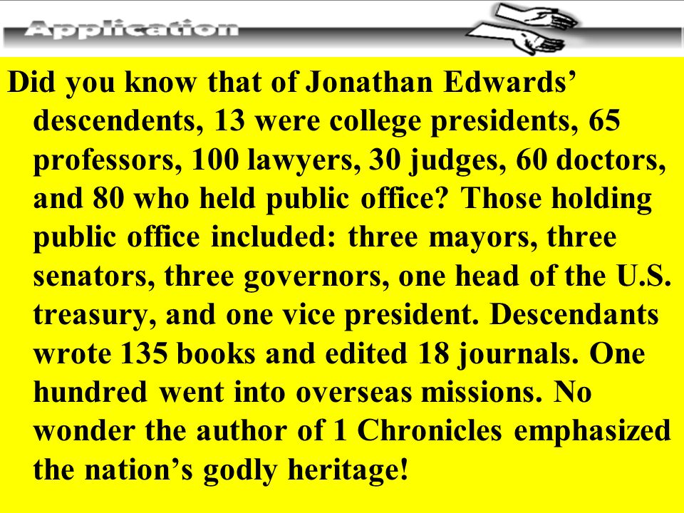 Did you know that of Jonathan Edwards' descendents, 13 were college presidents, 65 professors, 100 lawyers, 30 judges, 60 doctors, and 80 who held public office.