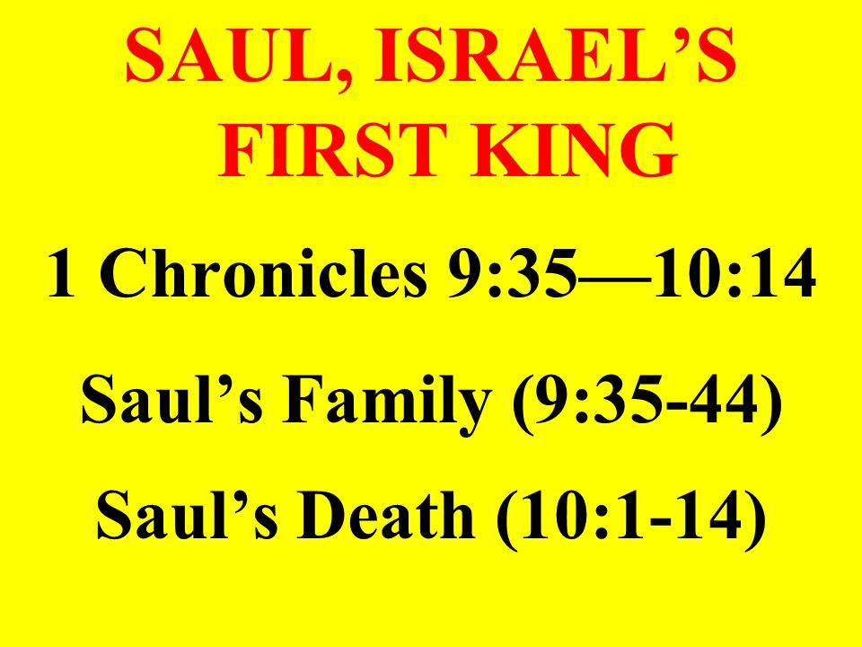 SAUL, ISRAEL'S FIRST KING 1 Chronicles 9:35—10:14 Saul's Family (9:35-44) Saul's Death (10:1-14)