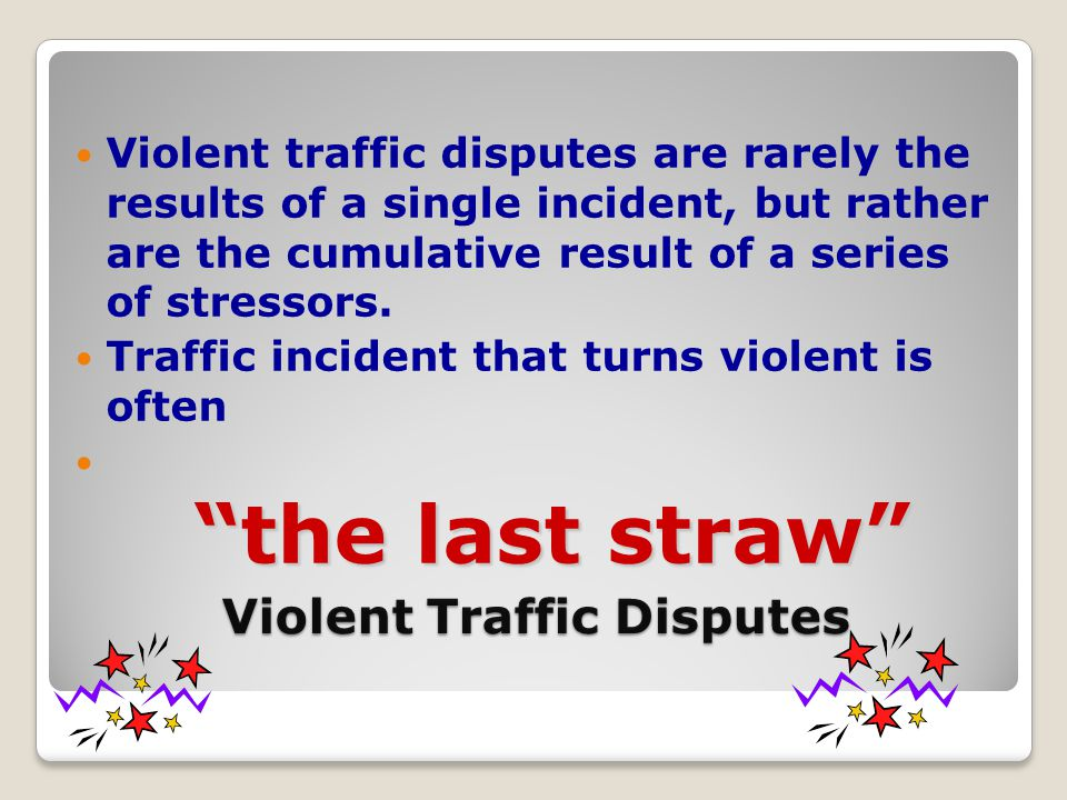 Violent Traffic Disputes Violent traffic disputes are rarely the results of a single incident, but rather are the cumulative result of a series of stressors.
