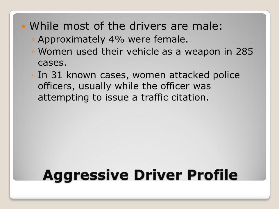 Aggressive Driver Profile While most of the drivers are male: ◦Approximately 4% were female. ◦Women used their vehicle as a weapon in 285 cases. ◦In 3