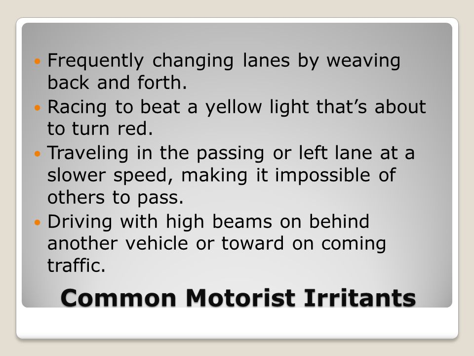 Common Motorist Irritants Frequently changing lanes by weaving back and forth. Racing to beat a yellow light that's about to turn red. Traveling in th