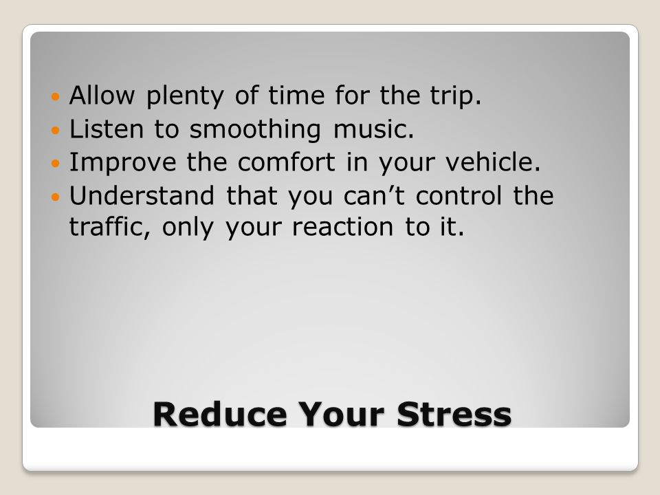 Reduce Your Stress Allow plenty of time for the trip. Listen to smoothing music. Improve the comfort in your vehicle. Understand that you can't contro