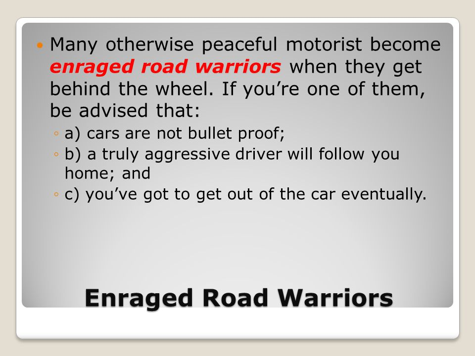 Enraged Road Warriors enraged road warriors Many otherwise peaceful motorist become enraged road warriors when they get behind the wheel. If you're on