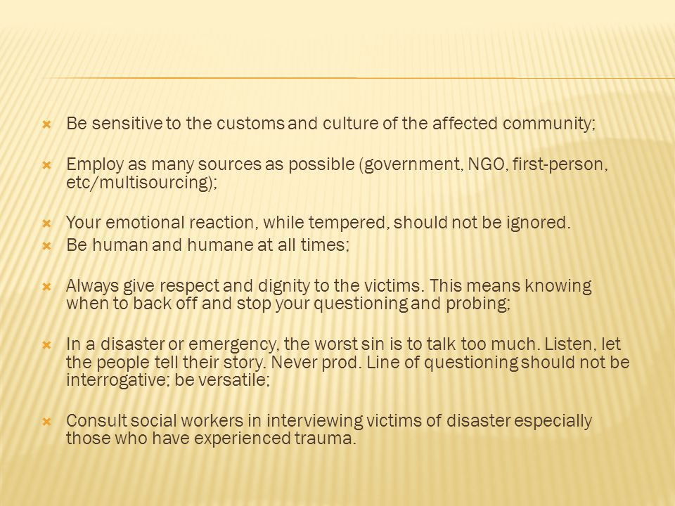  Be sensitive to the customs and culture of the affected community;  Employ as many sources as possible (government, NGO, first-person, etc/multisourcing);  Your emotional reaction, while tempered, should not be ignored.