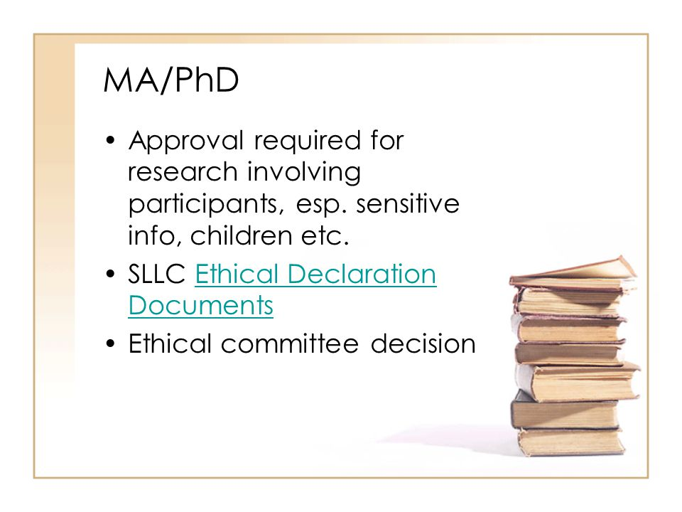 MA/PhD Approval required for research involving participants, esp. sensitive info, children etc. SLLC Ethical Declaration DocumentsEthical Declaration