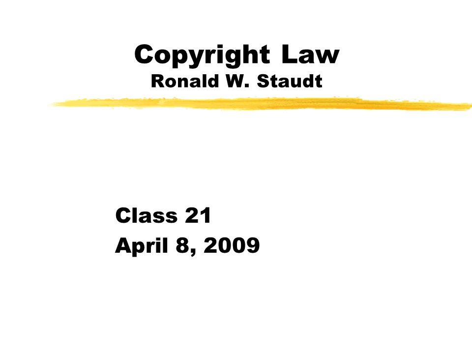 Copyright Law Ronald W. Staudt Class 21 April 8, 2009