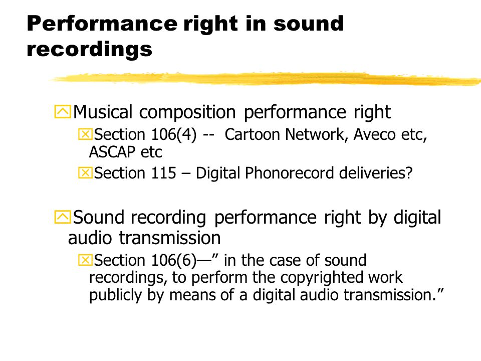 Performance right in sound recordings yMusical composition performance right xSection 106(4) -- Cartoon Network, Aveco etc, ASCAP etc xSection 115 – Digital Phonorecord deliveries.