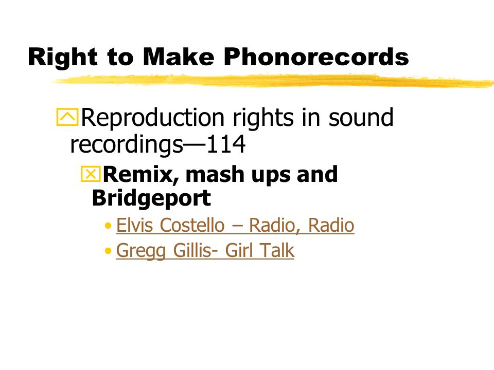 Right to Make Phonorecords yReproduction rights in sound recordings—114 xRemix, mash ups and Bridgeport Elvis Costello – Radio, Radio Gregg Gillis- Girl Talk
