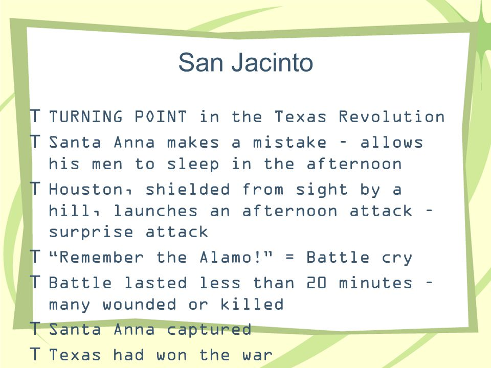 San Jacinto  TURNING POINT in the Texas Revolution  Santa Anna makes a mistake – allows his men to sleep in the afternoon  Houston, shielded from s