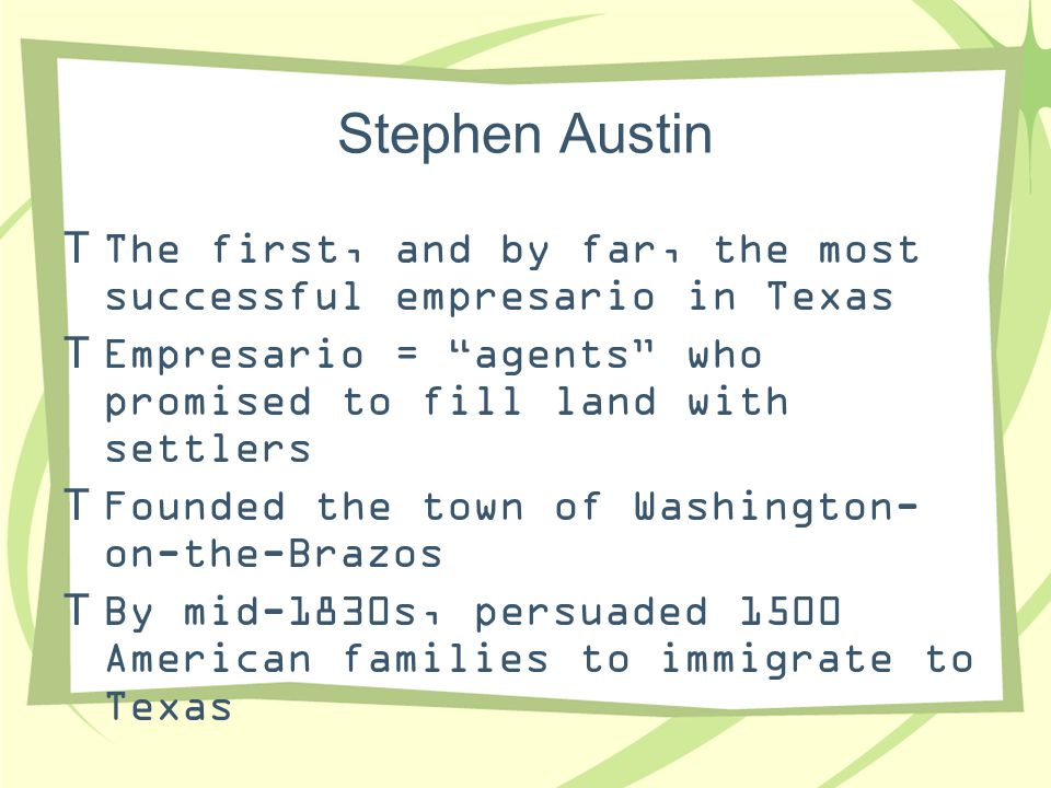 """Stephen Austin  The first, and by far, the most successful empresario in Texas  Empresario = """"agents"""" who promised to fill land with settlers  Foun"""