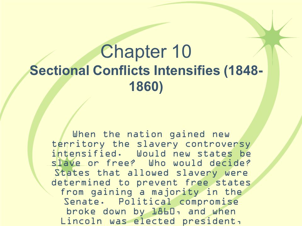 Chapter 10 Sectional Conflicts Intensifies (1848- 1860) When the nation gained new territory the slavery controversy intensified. Would new states be