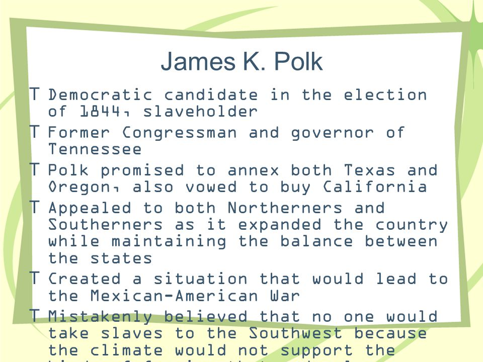 James K. Polk  Democratic candidate in the election of 1844, slaveholder  Former Congressman and governor of Tennessee  Polk promised to annex both