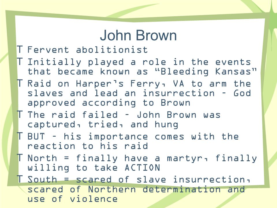 """John Brown  Fervent abolitionist  Initially played a role in the events that became known as """"Bleeding Kansas""""  Raid on Harper's Ferry, VA to arm t"""