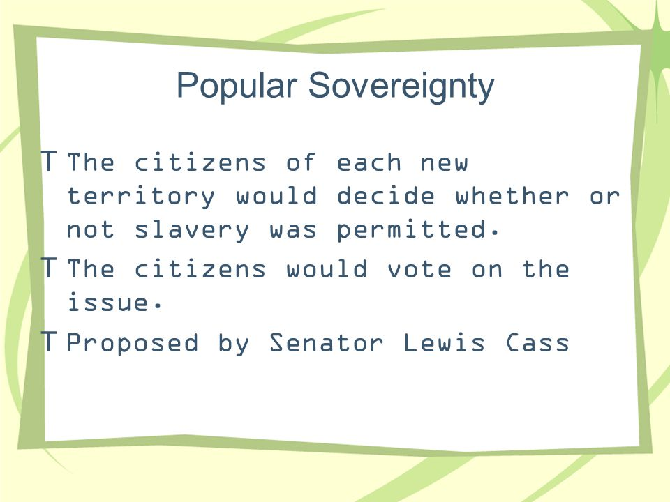 Popular Sovereignty  The citizens of each new territory would decide whether or not slavery was permitted.  The citizens would vote on the issue. 