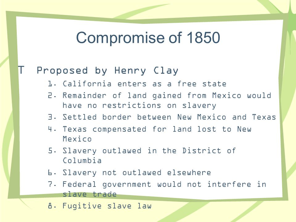 Compromise of 1850  Proposed by Henry Clay 1.California enters as a free state 2.Remainder of land gained from Mexico would have no restrictions on s