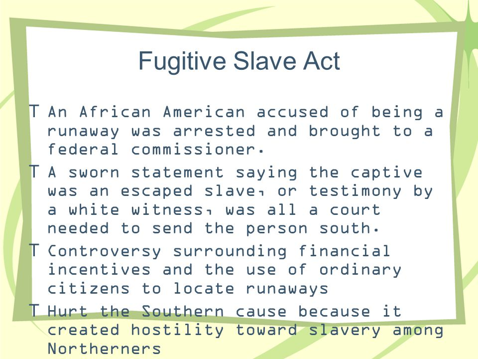 Fugitive Slave Act  An African American accused of being a runaway was arrested and brought to a federal commissioner.  A sworn statement saying the
