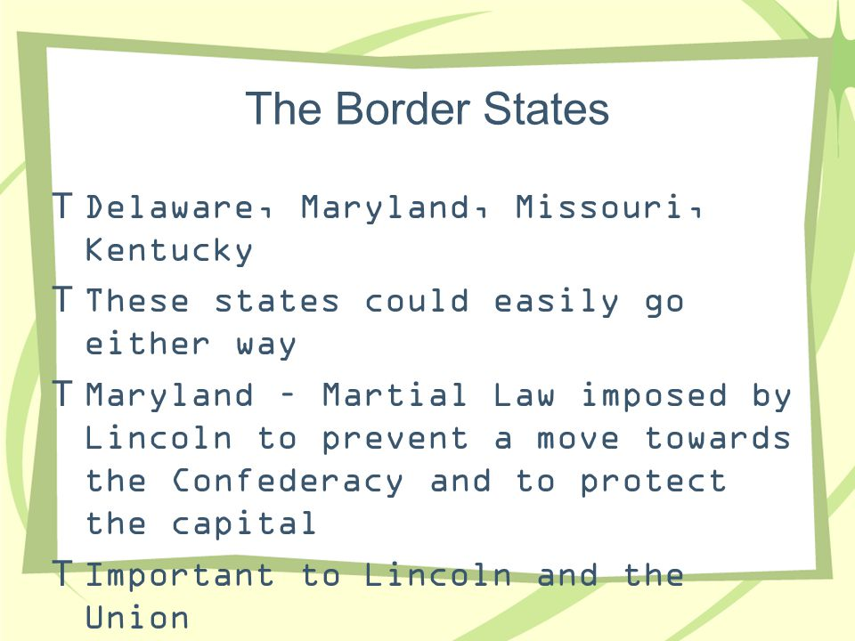 The Border States  Delaware, Maryland, Missouri, Kentucky  These states could easily go either way  Maryland – Martial Law imposed by Lincoln to pr