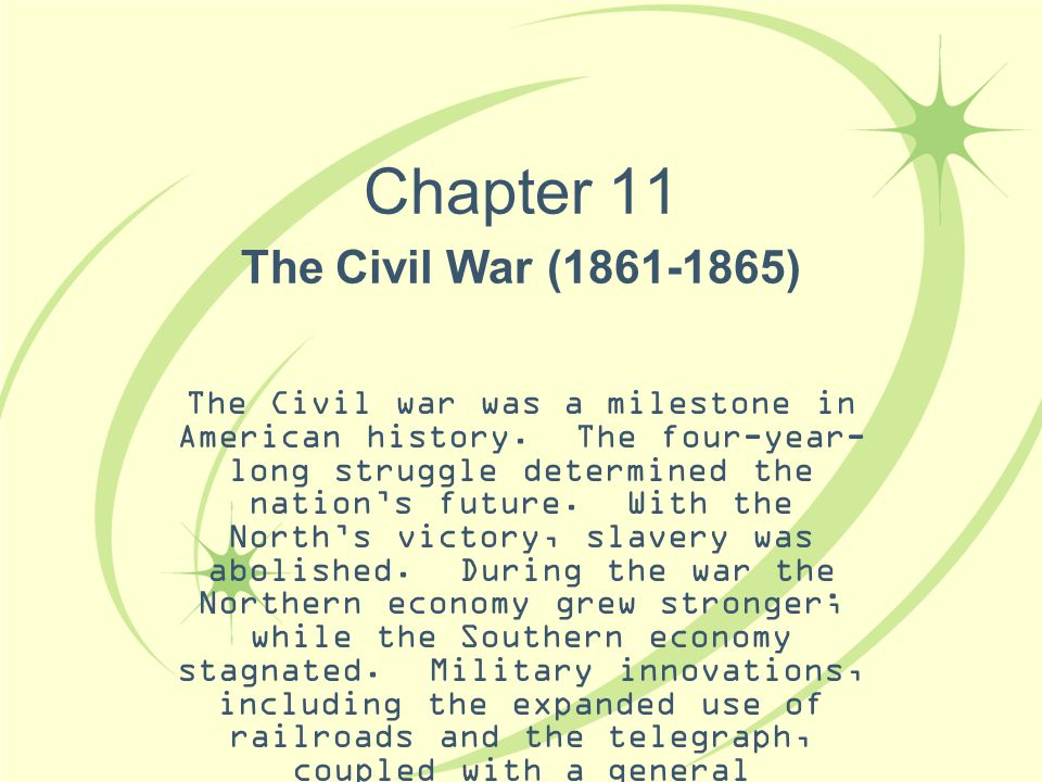 Chapter 11 The Civil War (1861-1865) The Civil war was a milestone in American history. The four-year- long struggle determined the nation's future. W